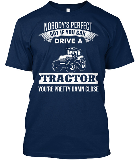 Nobody's Perfect But If You Can Drive A Tractor You're Pretty Damn Close Navy T-Shirt Front