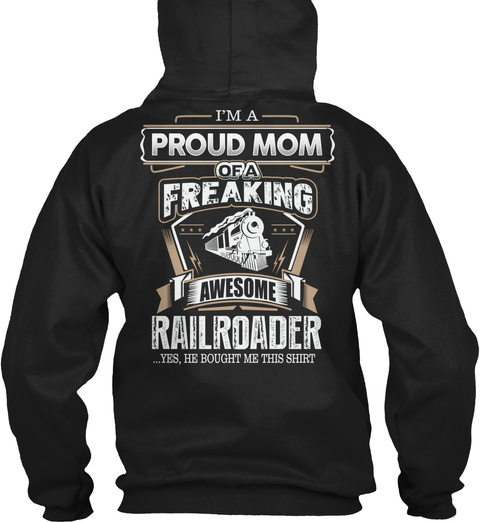 I'm A Proud Mom Of A Freaking Awesome Railroader ...Yes, He Bought Me This Shirt Black T-Shirt Back