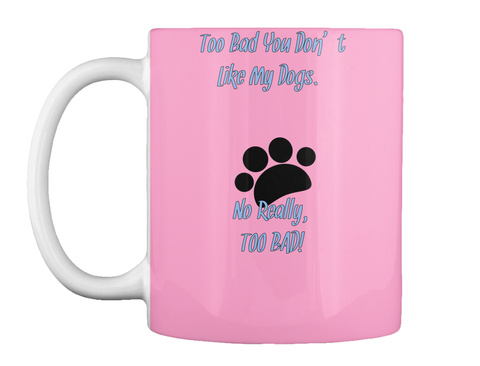 Too Bad You Don't Like My Dogs.    No Really,  Too Bad! Pink T-Shirt Front