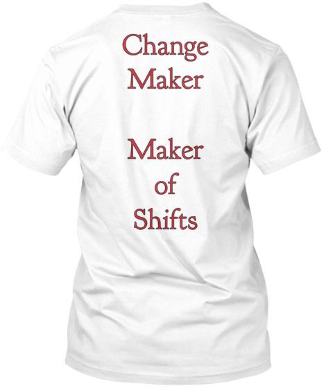 Change Maker Maker Of Shifts White T-Shirt Back