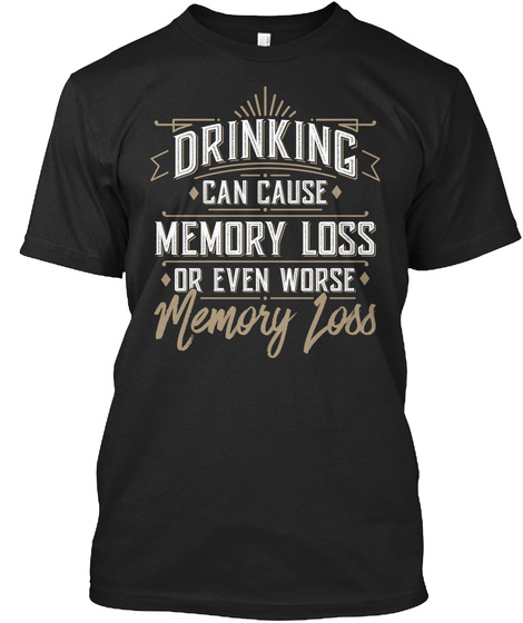Drinking Can Cause Memory Loss Or Even Worse Memory Loss Black T-Shirt Front