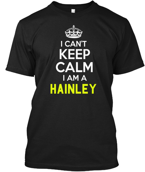 I Can't Keep Calm I Am A Hainley Black T-Shirt Front