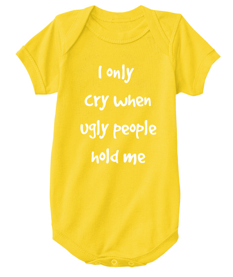 I Only Cry When Ugly People Hold Me Yellow  T-Shirt Front