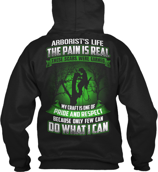 Arborist's Life The Pain Is Real These Scars Were Earned My Craft Is One Of Pride And Respect Because Only Few Can Do... Sweatshirt Back