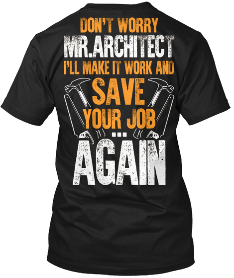Don't Worry Mr.Architect I'll Make It Work And Save Your Job...Again Black T-Shirt Back