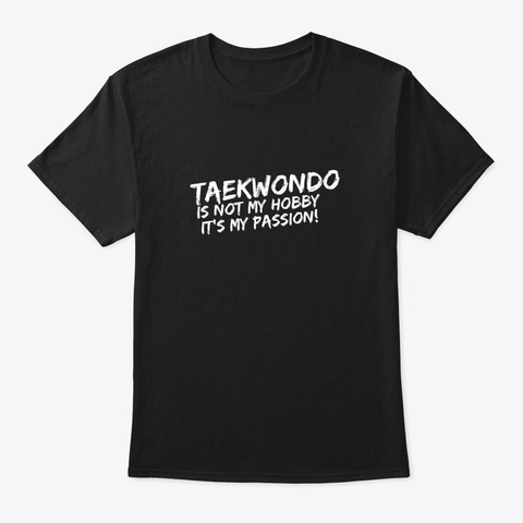 Taekwondo It's Not My Hobby It's My Pass Black T-Shirt Front