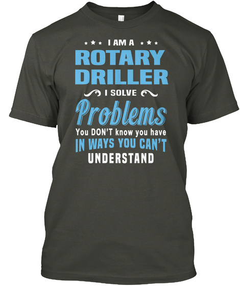 I Am A Rotary Driller I Solve Problems You Don't Know You Have In Ways You Can't Understand Smoke Gray T-Shirt Front