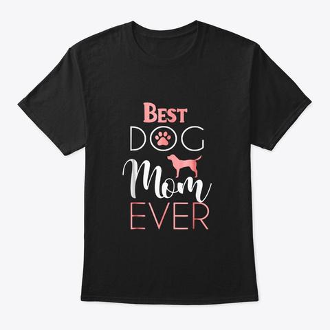Best Dog Mom Ever Best Mom Ever Black T-Shirt Front