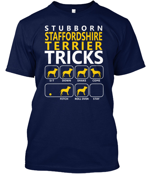 Stubborn Staffordshire Terrier Tricks Sit Down Shake Come Fetch Roll Over Stay Navy T-Shirt Front