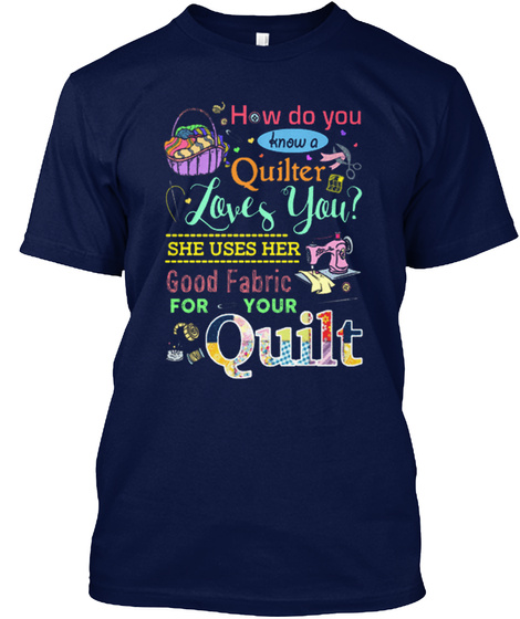 How Do You Know A Quilter Loves You? She Uses Her Good Fabric For Your Quilt Navy T-Shirt Front