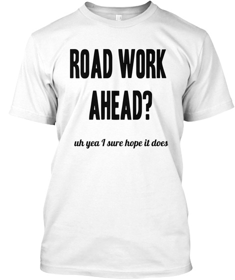 Road Work  Ahead? Uh Yea I Sure Hope It Does White T-Shirt Front