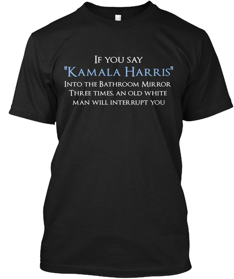 If You Say Kamala Harris Into The Bathroom Mirror Three Times, An Old White Man Will Interrupt You Black Camiseta Front