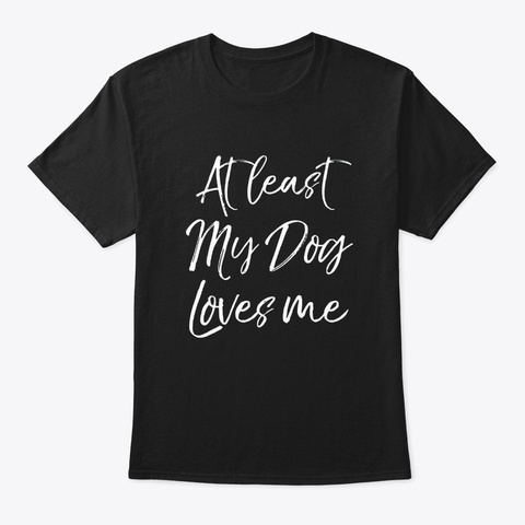 At Least My Dog Loves Me Funny Dog Mom Black T-Shirt Front