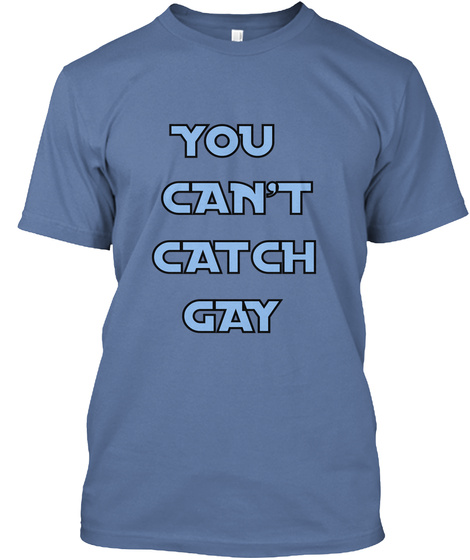 You Can't Catch Gay Denim Blue T-Shirt Front