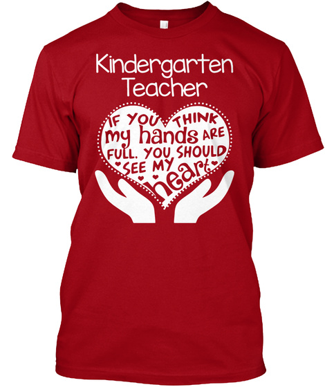 Kindergarten Teacher If You Think My Hands Are Full. You Should See My Heart  Deep Red T-Shirt Front