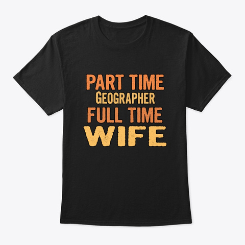 Geographer Part Time Wife Full Time Black T-Shirt Front