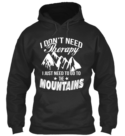 I Don't Need Therapy  I Just Need To Go To The Mountains Jet Black T-Shirt Front