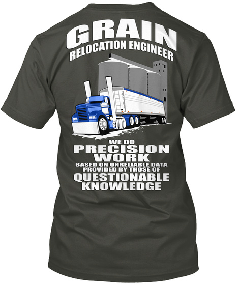 Grain Relocation Engineer We Do Precision Work Based On Unreliable Data Provided By Those Of  Questionable Knowledge Smoke Gray T-Shirt Back