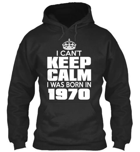 I Can't Keep Calm I Was Born In 1970 Jet Black Sweatshirt Front