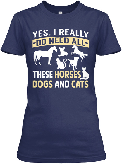 Yes, I Really Do Need All These Horses Dogs And Cats Navy T-Shirt Front