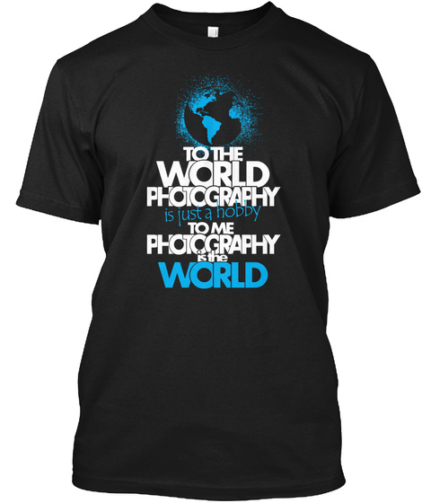 To The World Photography Is Just A Hobby To Me Photography Is The World Black T-Shirt Front