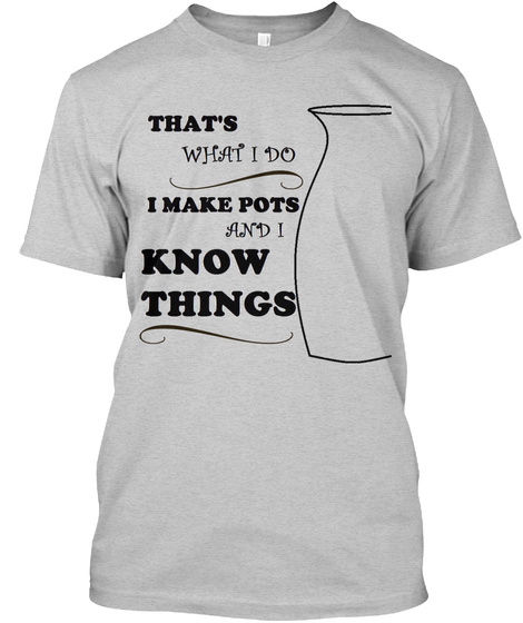 That's What I Do I Make Pots And I Know Things Light Steel T-Shirt Front
