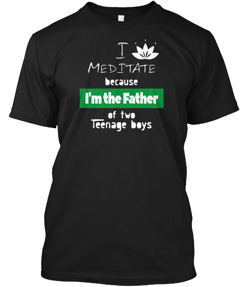 Meditate Cause Im The Dad Of A Teens Black T-Shirt Front