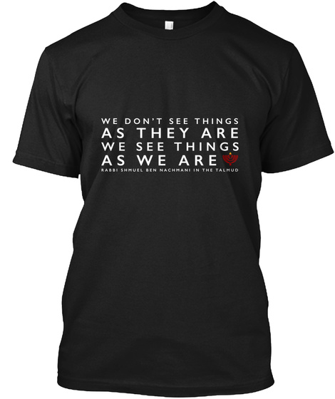 We Don't See Things As They Are We See Things As We Are Black T-Shirt Front