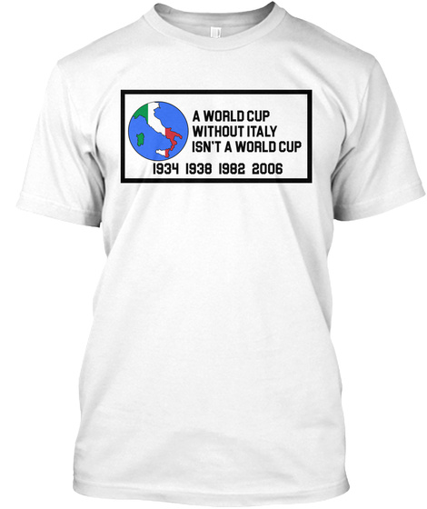 A World Cup Without Italy Isn't A World Cup 1934 1938 1982 2006 White T-Shirt Front