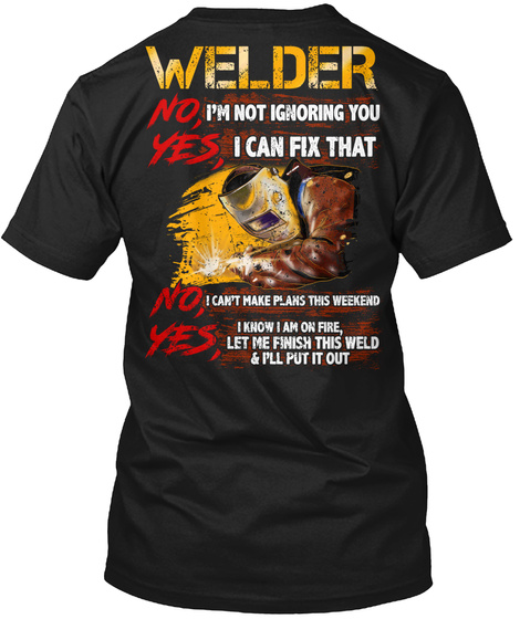 Welder No, I'm Not Ignoring You Yes, I Can Fix That No, I Can't Make Plans This Weekend Yes, I Know I Am On Fire, Let... Black T-Shirt Back