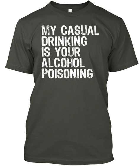 My Casual Drinking Is Your Alcohol Smoke Gray T-Shirt Front