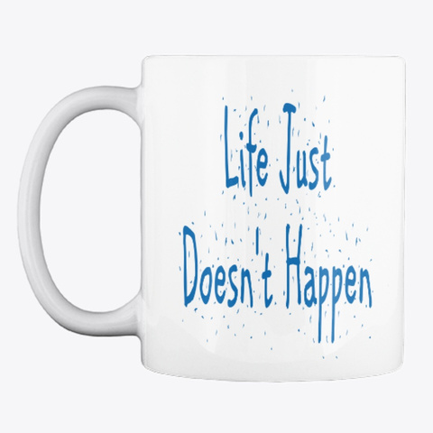 Life Just Doesn't Happen Mug White T-Shirt Front