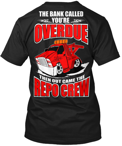 The Bank Called You're Overdue Thrn Out Came The Repo Crew Black T-Shirt Back