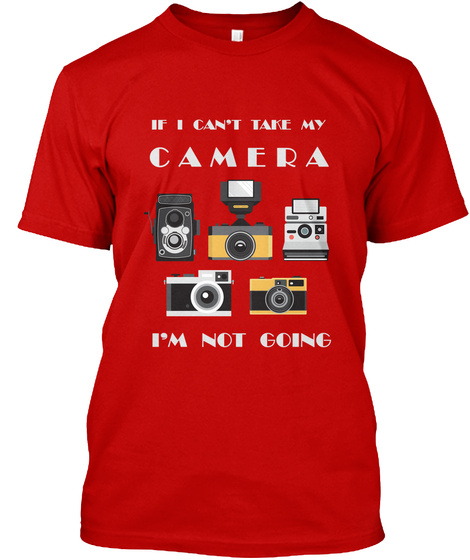 If I Can't Take My Camera I'm Not Going Classic Red T-Shirt Front