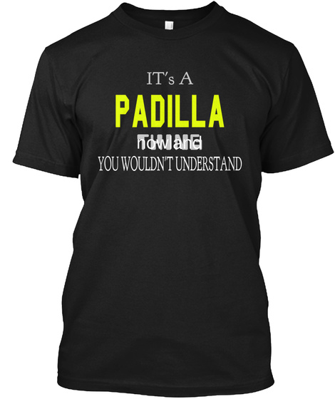 It's A Padilla Thing Now And You Wouldn't Understand Black T-Shirt Front