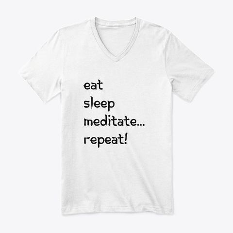 Eat, Sleep, Meditate...Repeat  White T-Shirt Front