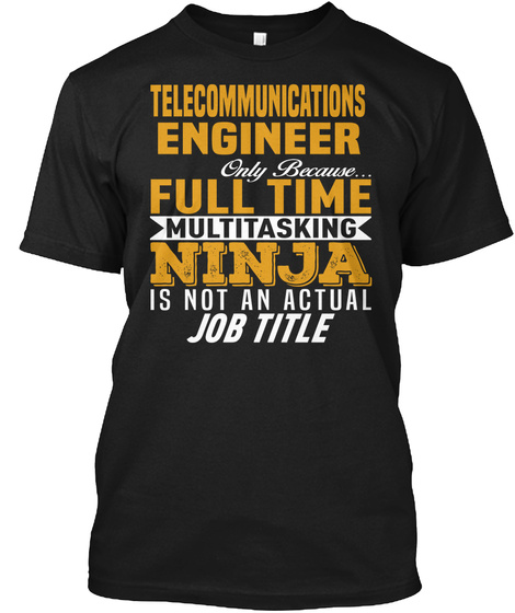 Telecommunications Engineer Only Because... Full Time Multitasking Ninja Is Not An Official Job Title Black T-Shirt Front