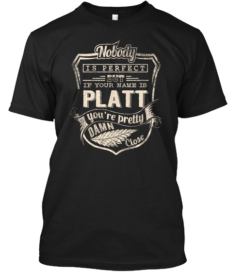 Nobody Is Perfect But If Your Name Is Platt You're Pretty Damn Close Black T-Shirt Front