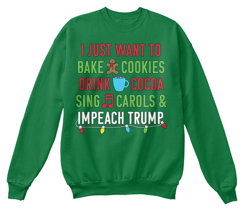 Just Want To Bake Cookies Drink Cocoa Sing Carols & Impeach Trump. Kelly Green  T-Shirt Front