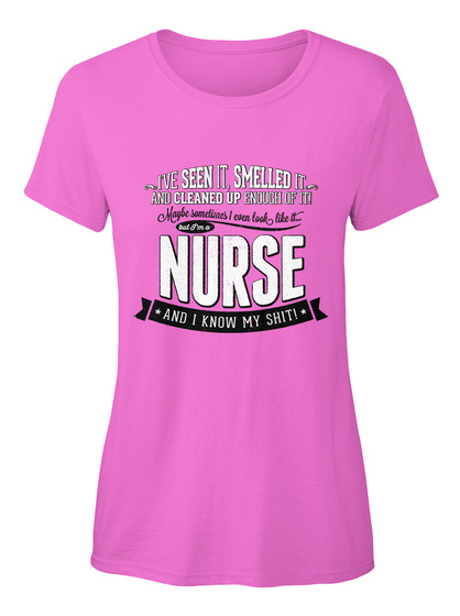 Ive Seen Itsmelled It And Cleaned Up Enough Of It! Maybe Sometimes I Even Look Like It But Im A Nurse And I Know My... Azalea T-Shirt Front
