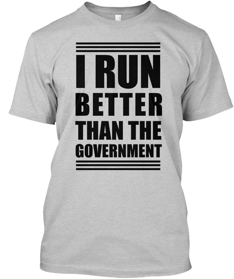 I Run Better Than The Government Light Steel T-Shirt Front