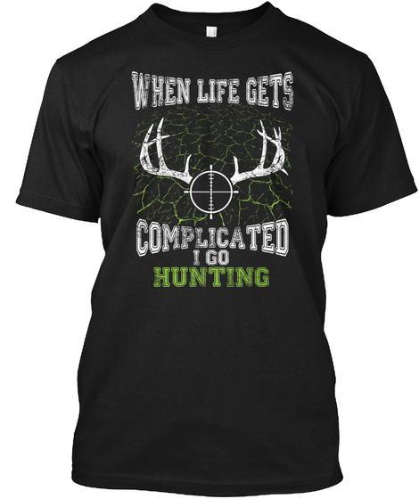 When Life Gets Complicated I Go Hunting  Black T-Shirt Front