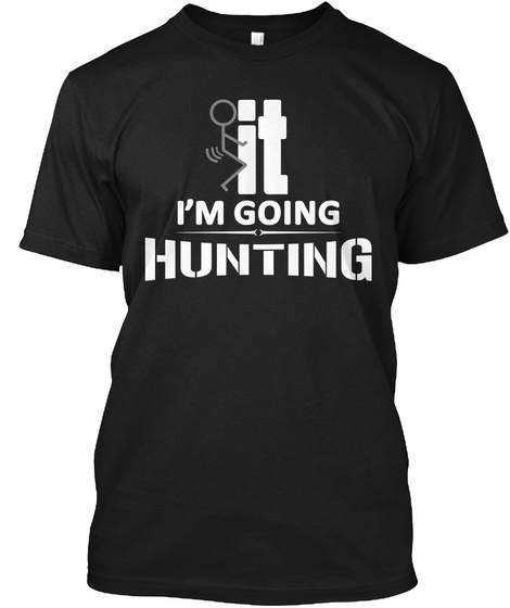 It Im Going Hunting Black T-Shirt Front