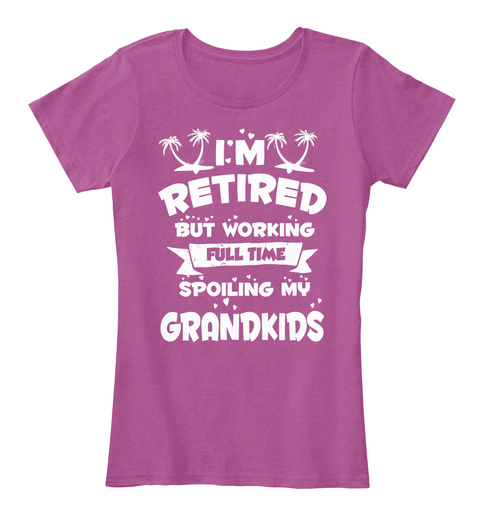 I M Retired But Working Full Time Spoiling My Grandkids Heathered Pink Raspberry T-Shirt Front
