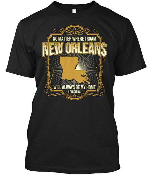 No Matter Where I Roan New Orleans Will Always Be My Home Louisiana Black T-Shirt Front