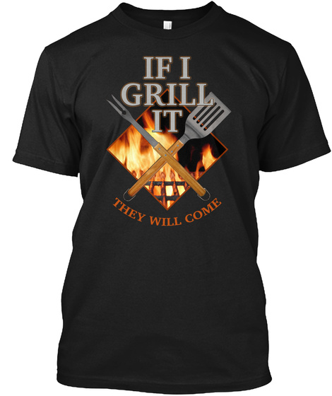 If I Grill It They Will Come Black T-Shirt Front