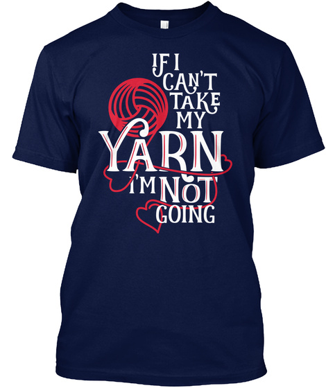 If I Cant Take My Yarn Im Not Going Navy T-Shirt Front