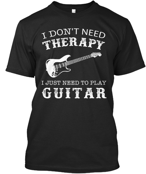 I Don't Need Therapy I Just Need To Play Guitar Black T-Shirt Front