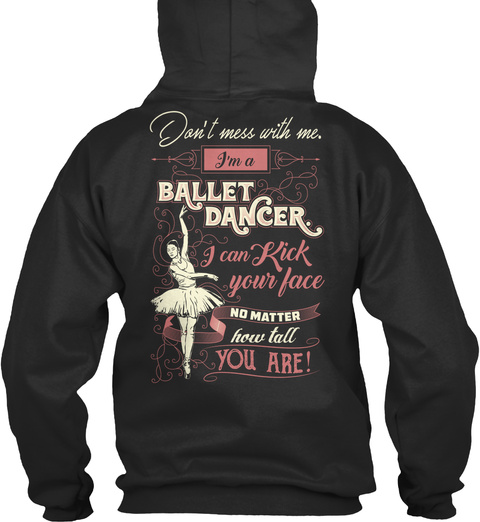 Don't Mess With Me. I'm A Ballet Dancer I Can Kick Your Face No Matter How Tall You Are! Jet Black Sweatshirt Back
