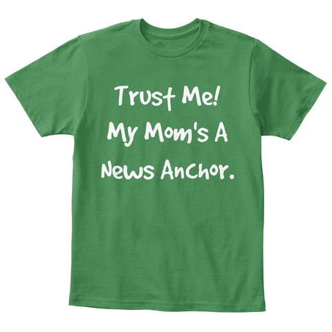 Trust Me! My Mom's A News Anchor. Kelly Green  T-Shirt Front